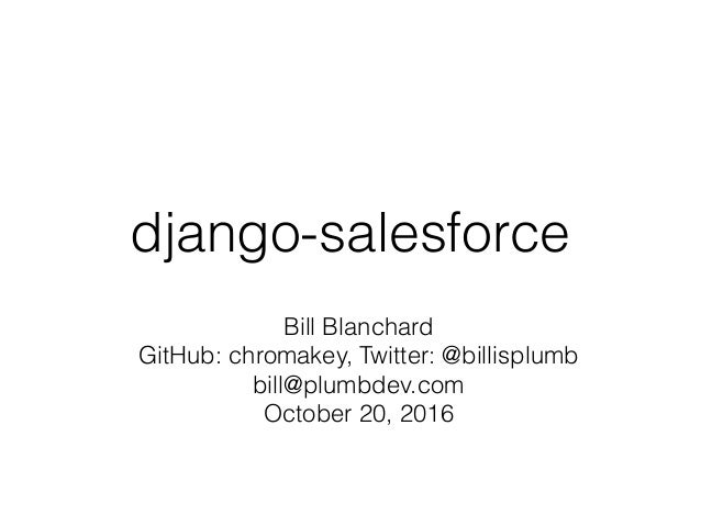 django-salesforce Bill Blanchard GitHub: chromakey, Twitter: @billisplumb bill@plumbdev.com October 20, 2016