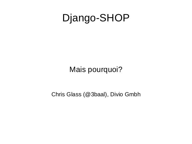 Django-SHOP Mais pourquoi? Chris Glass (@3baal), Divio Gmbh