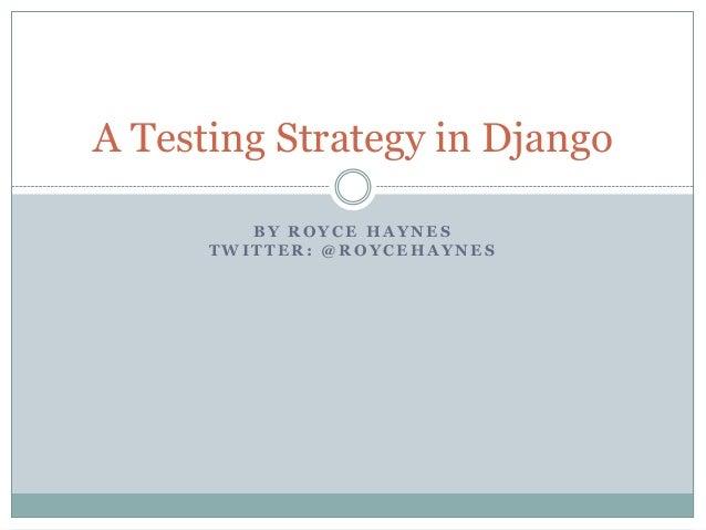 A Testing Strategy in Django         BY ROYCE HAYNES      TWITTER: @ROYCEHAYNES