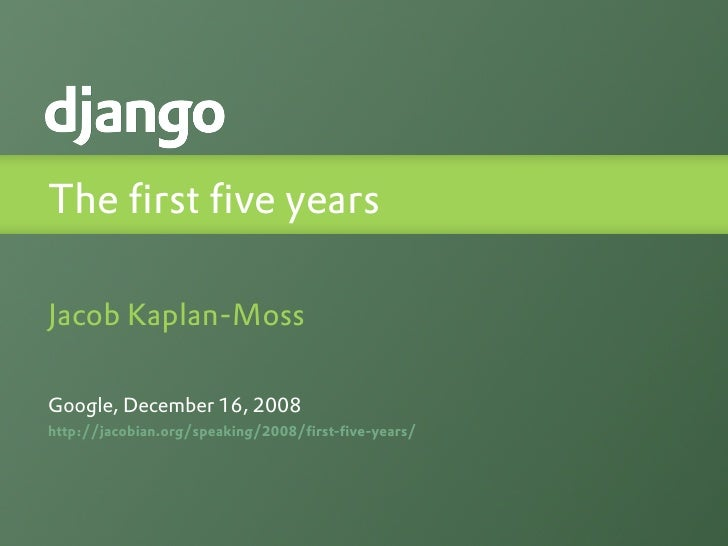 The first five years  Jacob Kaplan-Moss  Google, December 16, 2008 http://jacobian.org/speaking/2008/first-five-years/
