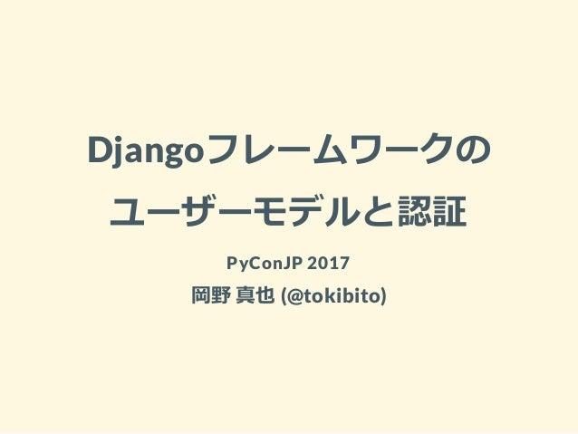 Djangoフレームワークの ユーザーモデルと認証 PyConJP 2017 岡野 真也 (@tokibito)