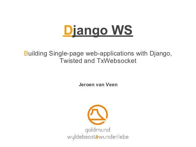 Django WSBuilding Single-page web-applications with Django,            Twisted and TxWebsocket                  Jeroen van...
