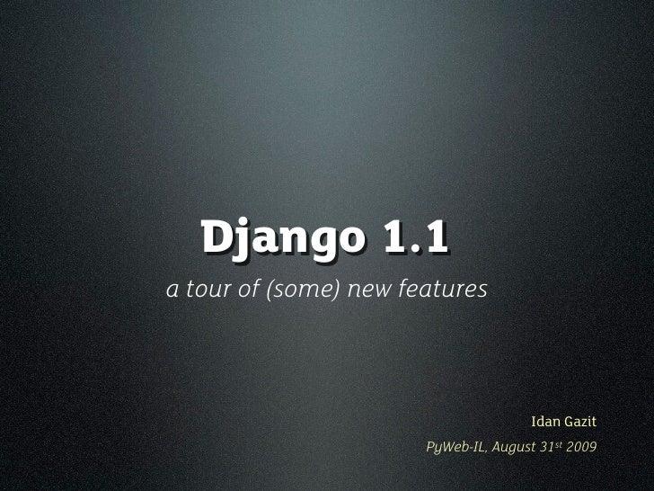 Django 1.1 a tour of (some) new features                                          Idan Gazit                        PyWeb-...