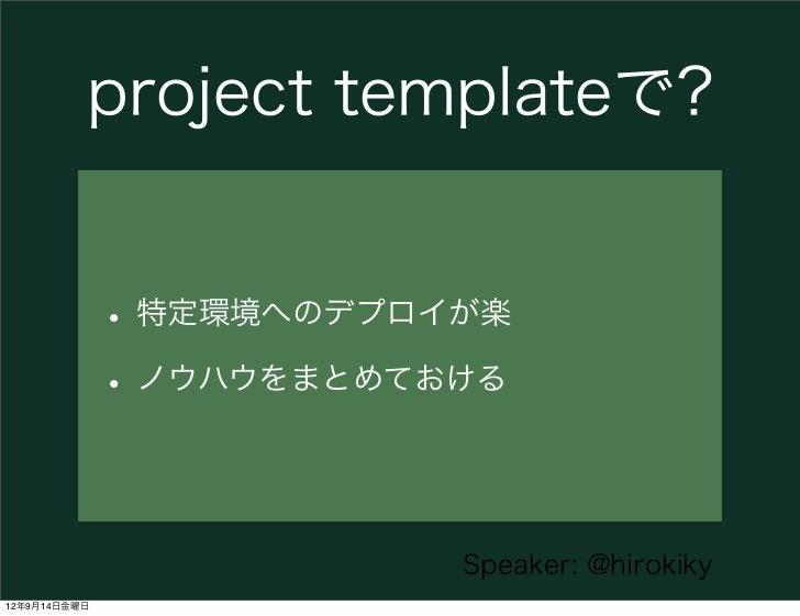project templateで?              • 特定環境へのデプロイが楽              • ノウハウをまとめておける                          Speaker: @hirokiky12年9...
