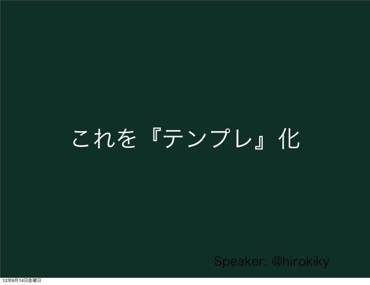これを『テンプレ』化                    Speaker: @hirokiky12年9月14日金曜日