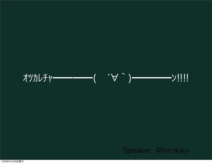 オツカレチャ━━━━(́ `)━━━━ン!!!!                         Speaker: @hirokiky12年9月14日金曜日