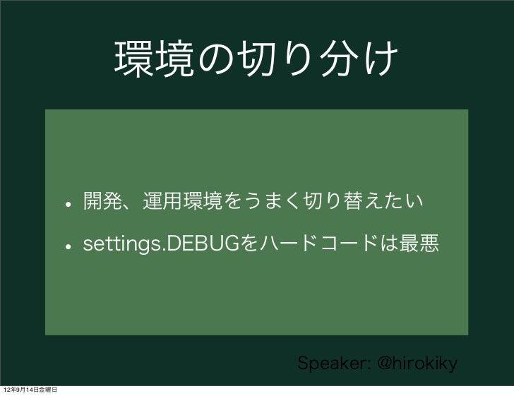 環境の切り分け              • 開発、運用環境をうまく切り替えたい              • settings.DEBUGをハードコードは最悪                              Speaker: @hi...