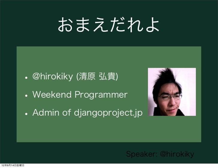 おまえだれよ          • @hirokiky (清原 弘貴)          • Weekend Programmer          • Admin of djangoproject.jp                    ...