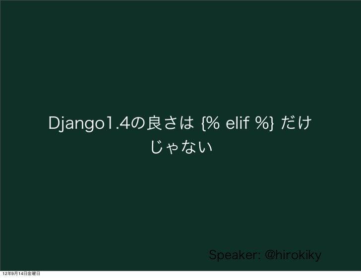 Django1.4の良さは {% elif %} だけ                        じゃない                              Speaker: @hirokiky12年9月14日金曜日