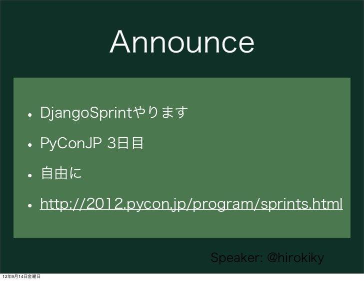 Announce      • DjangoSprintやります      • PyConJP 3日目      • 自由に      • http://2012.pycon.jp/program/sprints.html           ...