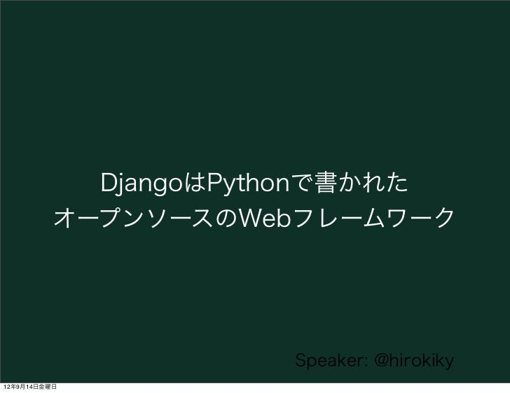 DjangoはPythonで書かれた          オープンソースのWebフレームワーク                      Speaker: @hirokiky12年9月14日金曜日