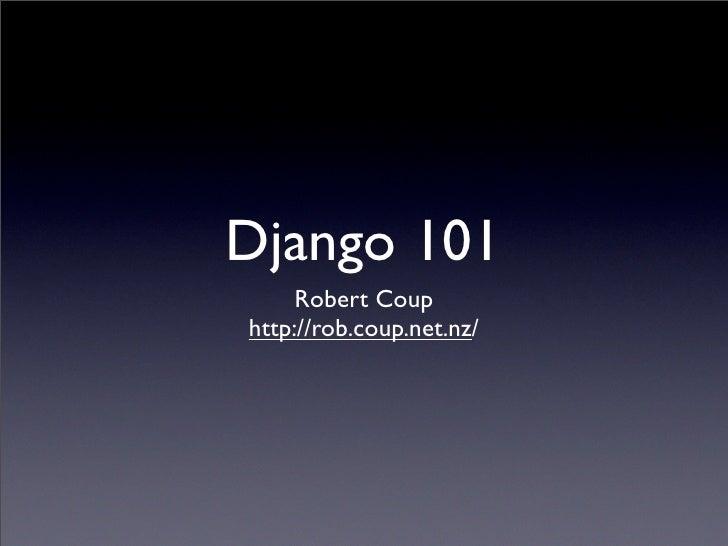 Django 101      Robert Coup http://rob.coup.net.nz/
