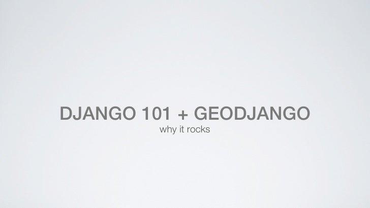 DJANGO 101 + GEODJANGO        why it rocks