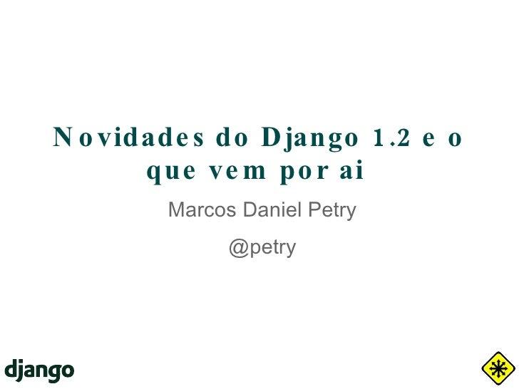Novidades do Django 1.2 e o que vem por ai  Marcos Daniel Petry @petry