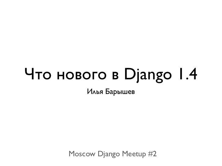 Что нового в Django 1.4         Илья Барышев     Moscow Django Meetup #2