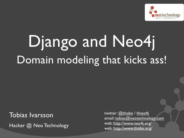 Django and Neo4j   Domain modeling that kicks ass!                              twitter: @thobe / #neo4j Tobias Ivarsson  ...