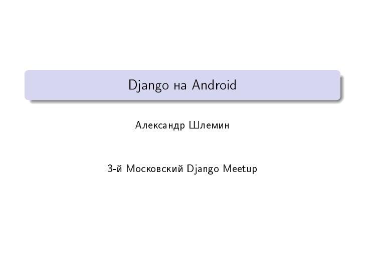 Django íà Android     Àëåêñàíäð Øëåìèí3-é Ìîñêîâñêèé Django Meetup
