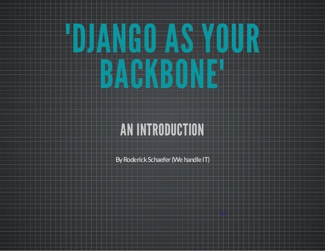 """DJANGO AS YOUR BACKBONE"" AN INTRODUCTION By Roderick Schaefer (We handle IT)  0"