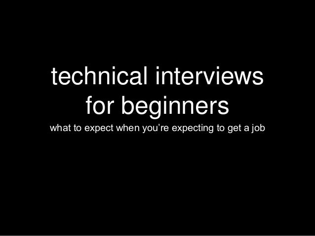 technical interviews  for beginners  what to expect when you're expecting to get a job