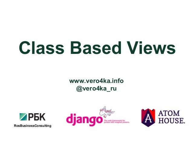 Class Based Views RosBusinessConsulting www.vero4ka.info @vero4ka_ru