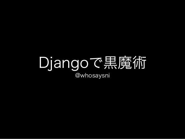 Djangoで黒魔術 @whosaysni