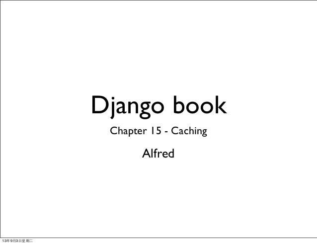 Django book Chapter 15 - Caching Alfred 13年9月3⽇日星期⼆二