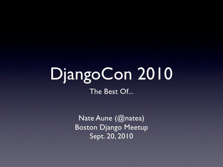 DjangoCon 2010      The Best Of...      Nate Aune (@natea)   Boston Django Meetup       Sept. 20, 2010