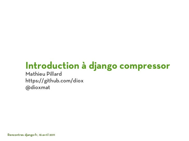 Introduction à django compressor             Mathieu Pillard             https://github.com/diox             @dioxmatRenco...