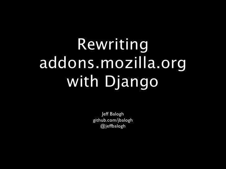 Rewriting addons.mozilla.org    with Django           Jeff Balogh       github.com/jbalogh           @jeffbalogh