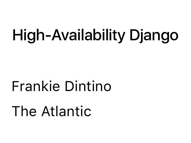 High-Availability Django Frankie Dintino The Atlantic