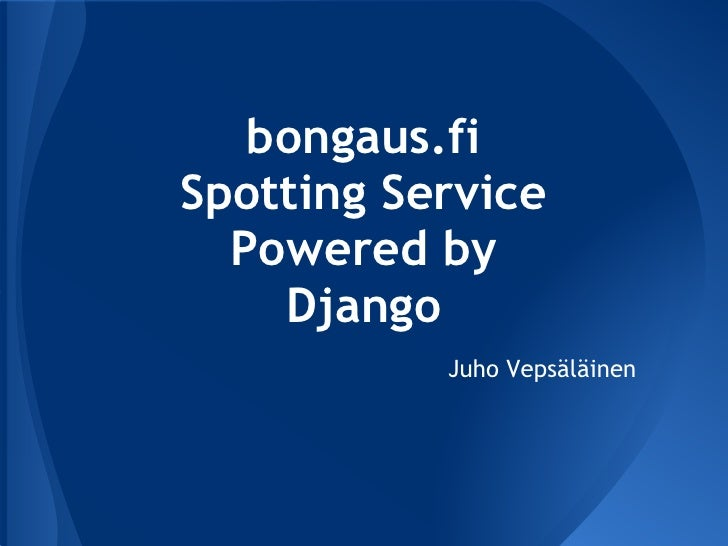 bongaus.fiSpotting Service  Powered by    Django           Juho Vepsäläinen