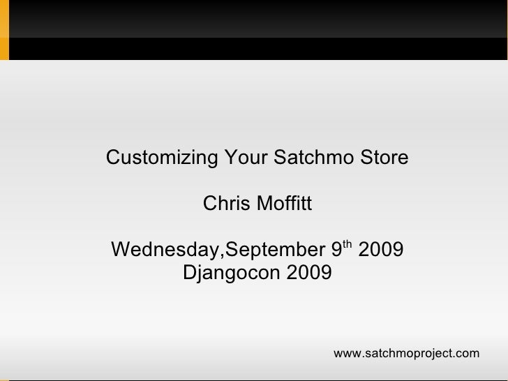 Customizing Your Satchmo Store           Chris Moffitt                           th Wednesday,September 9 2009       Djang...