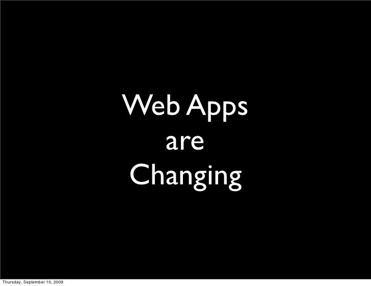 Web Apps                                  are                                Changing   Thursday, September 10, 2009