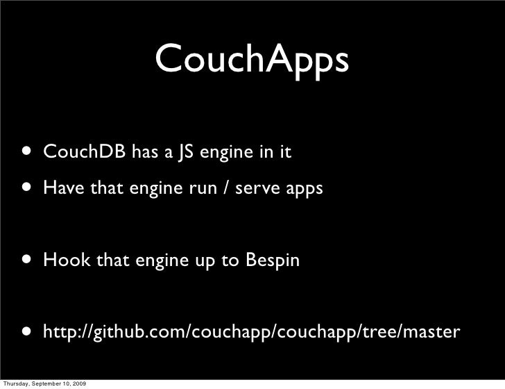 CouchApps       • CouchDB has a JS engine in it      • Have that engine run / serve apps       • Hook that engine up to Be...