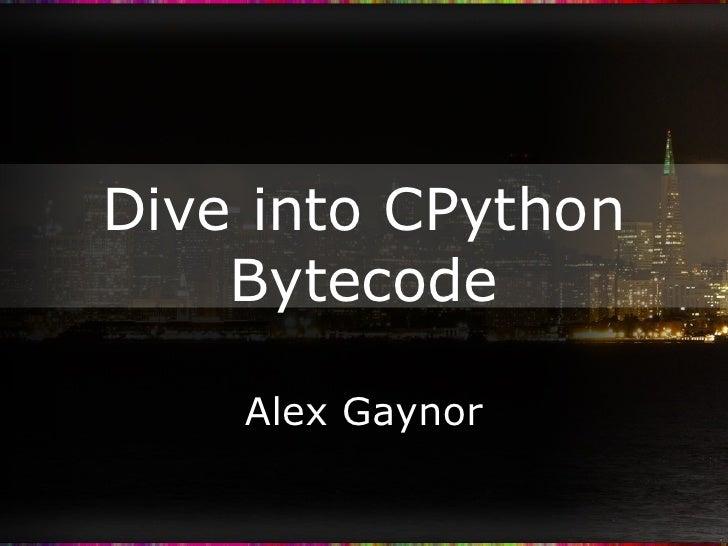 Dive into CPython Bytecode Alex Gaynor