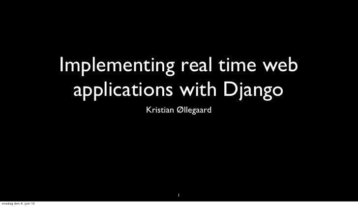 Implementing real time web                          applications with Django                                 Kristian Ølle...