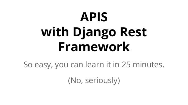 APIS with Django Rest Framework So easy, you can learn it in 25 minutes. (No, seriously)