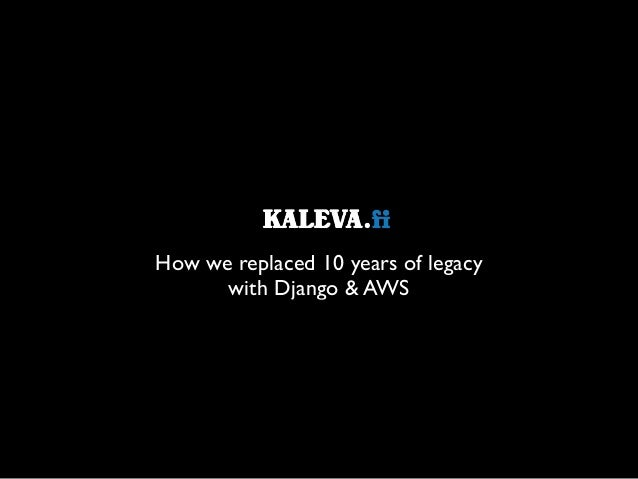 How we replaced 10 years of legacy   with Django & AWS