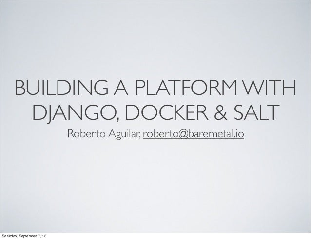 BUILDING A PLATFORM WITH DJANGO, DOCKER & SALT Roberto Aguilar, roberto@baremetal.io Saturday, September 7, 13
