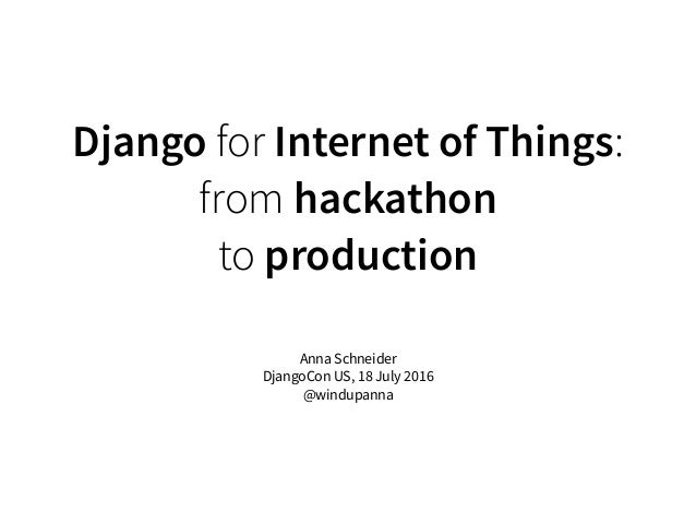 Django for Internet of Things: from hackathon to production Anna Schneider DjangoCon US, 18 July 2016 @windupanna