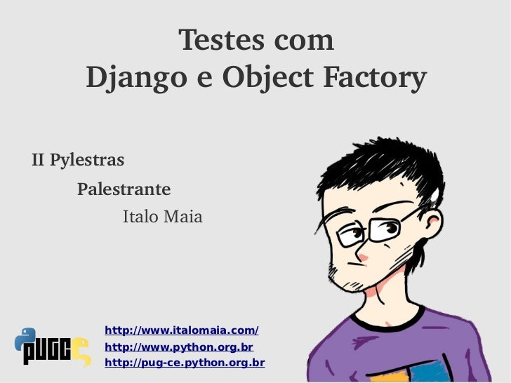 Testescom      DjangoeObjectFactoryIIPylestras     Palestrante            ItaloMaia         http://www.italomaia.com...