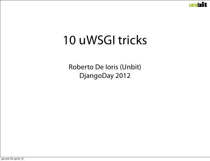 10 uWSGI tricks                        Roberto De Ioris (Unbit)                           DjangoDay 2012giovedì 26 aprile 12
