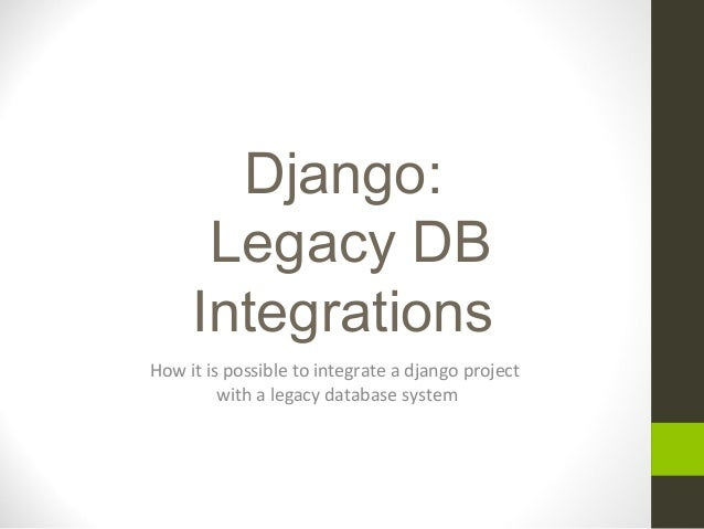 Django: Legacy DB Integrations How it is possible to integrate a django project with a legacy database system