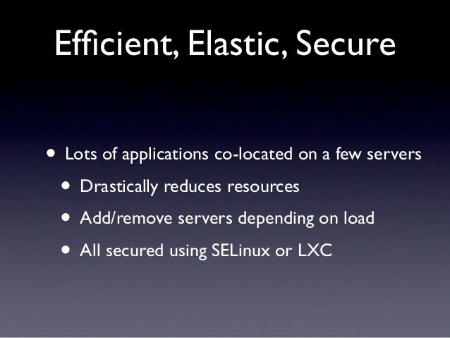 Efficient, Elastic, Secure• Lots of applications co-located on a few servers • Drastically reduces resources • Add/remove s...