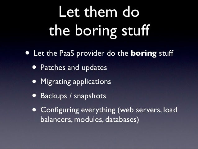 Let them do      the boring stuff• Let the PaaS provider do the boring stuff • Patches and updates • Migrating application...
