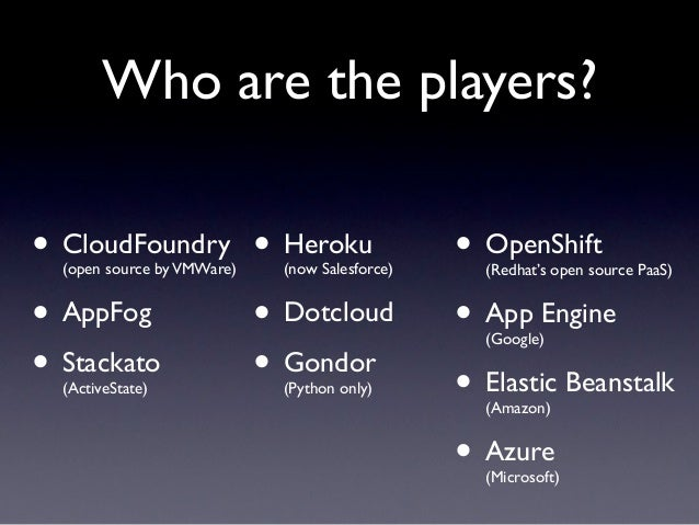 Who are the players?• CloudFoundry • Heroku  (open source by VMWare)   (now Salesforce)                                   ...