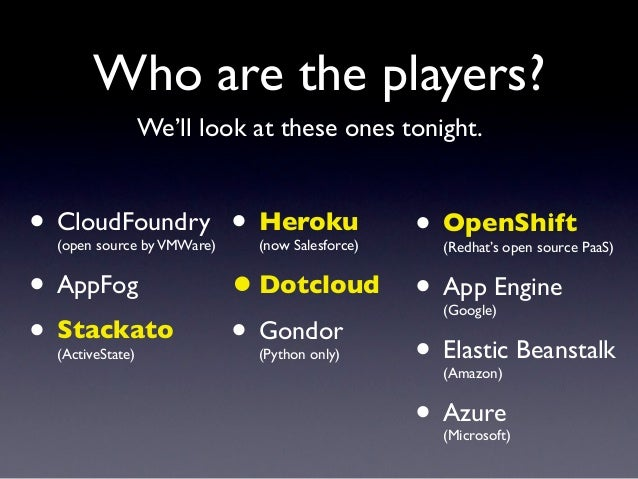 Who are the players?                  We'll look at these ones tonight.• CloudFoundry • Heroku • OpenShift  (open source b...
