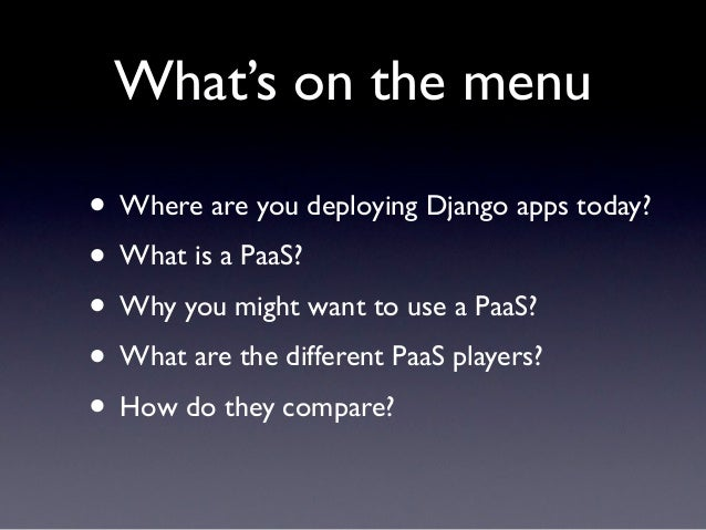 What's on the menu• Where are you deploying Django apps today?• What is a PaaS?• Why you might want to use a PaaS?• What a...