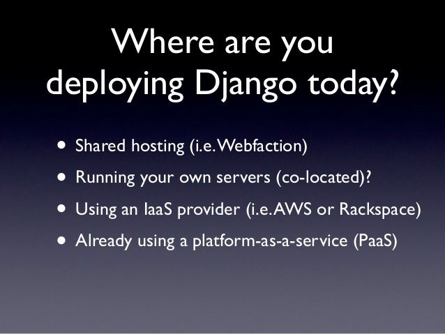 Where are youdeploying Django today?• Shared hosting (i.e. Webfaction)• Running your own servers (co-located)?• Using an I...