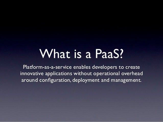 What is a PaaS?  Platform-as-a-service enables developers to createinnovative applications without operational overhead ar...